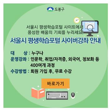 서울시 평생학습포털 사이트에서 풍성한 배움의 기회를 누리세요! 서울시 평생학습포털 사이버강좌 안내 대상:누구나 운영강좌:인문학,취업/자격증, 외국어, 정보화 등 400여개 과정 수강방법:회원가입 후, 무료수강 바로가기